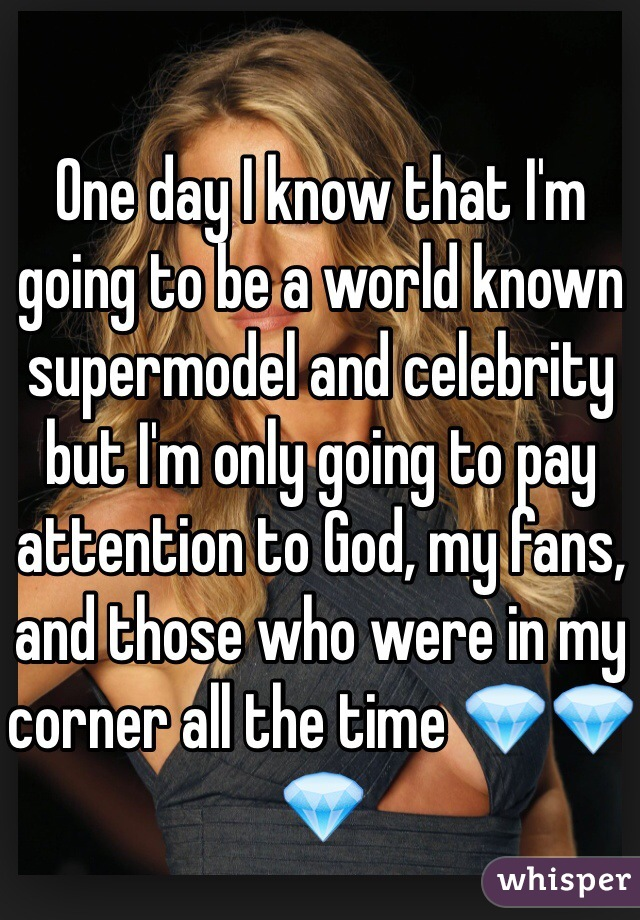 One day I know that I'm going to be a world known supermodel and celebrity but I'm only going to pay attention to God, my fans, and those who were in my corner all the time 💎💎💎