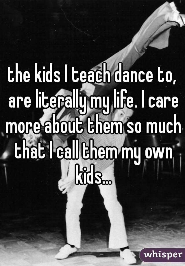the kids I teach dance to, are literally my life. I care more about them so much that I call them my own kids...
