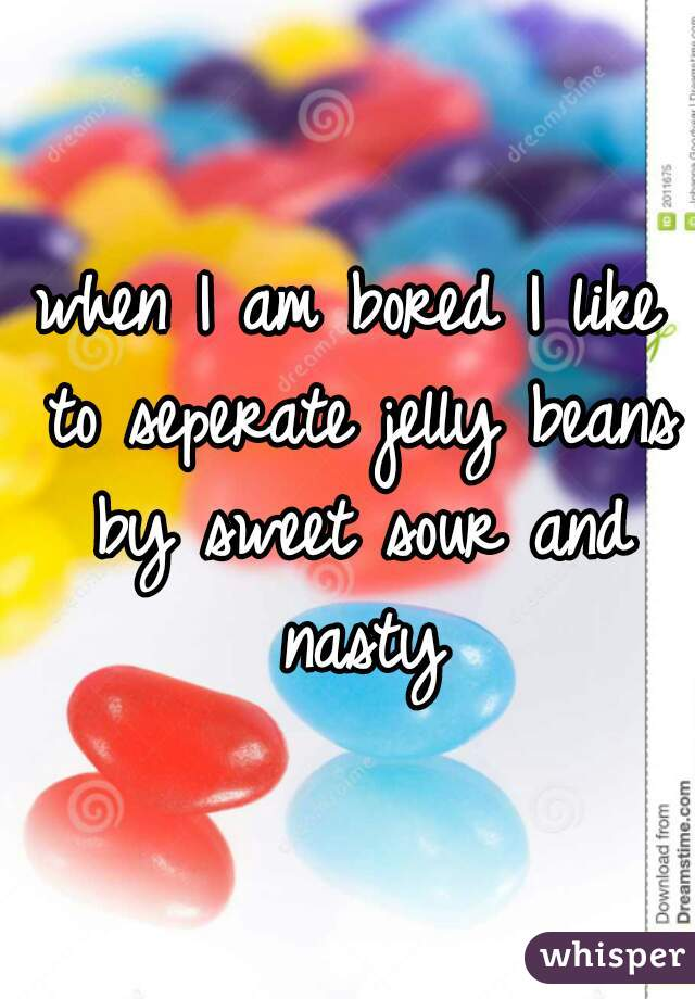 when I am bored I like to seperate jelly beans by sweet sour and nasty