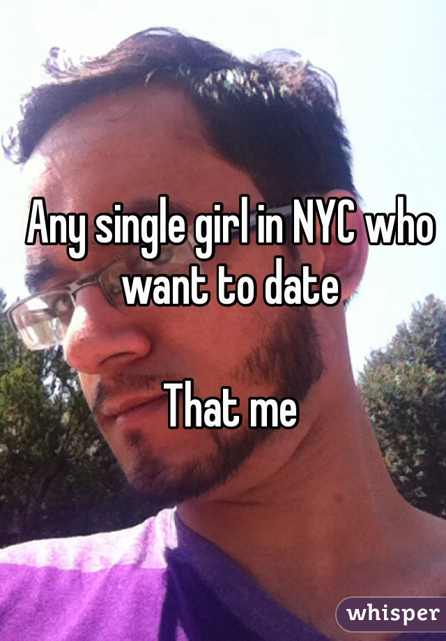 Any single girl in NYC who want to date  That me