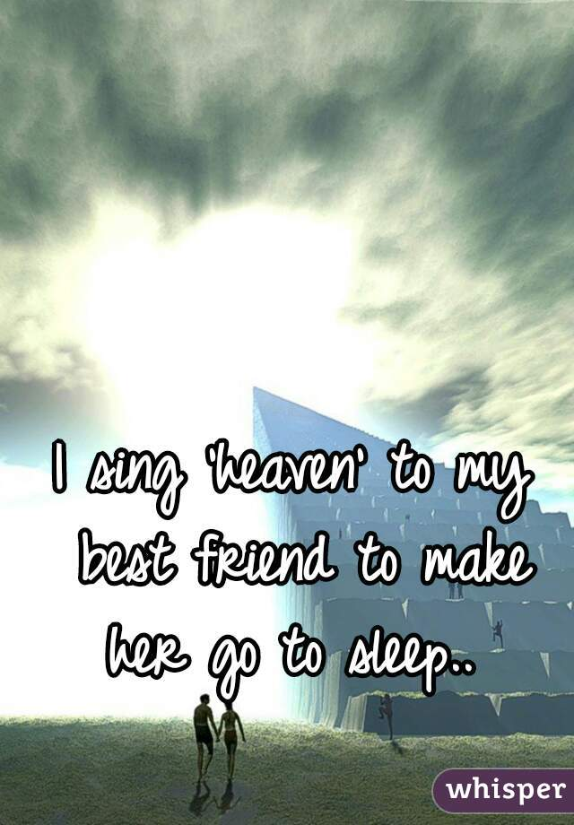 I sing 'heaven' to my best friend to make her go to sleep..