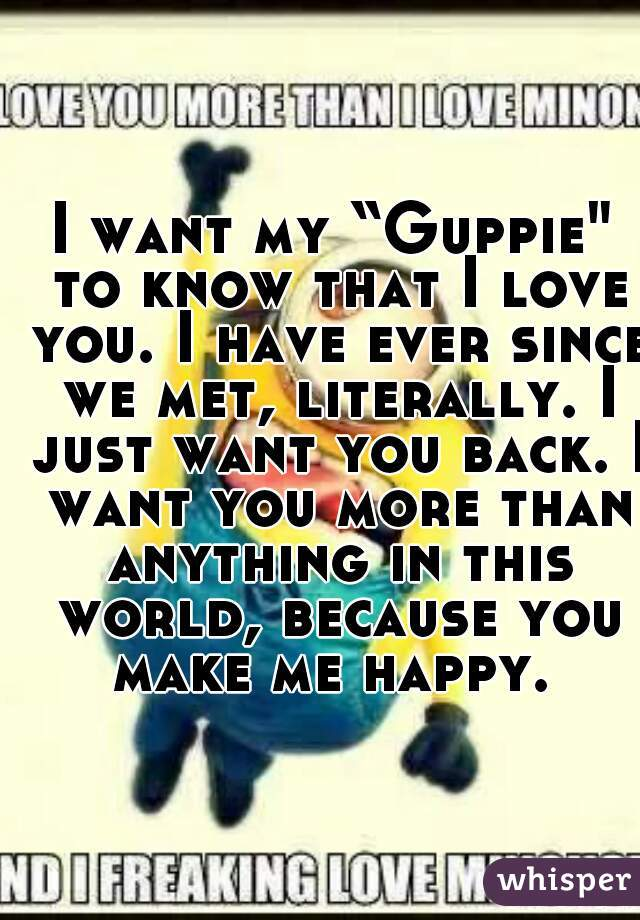 """I want my """"Guppie"""" to know that I love you. I have ever since we met, literally. I just want you back. I want you more than anything in this world, because you make me happy."""
