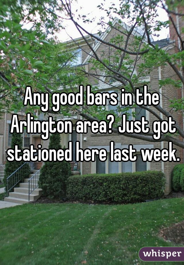 Any good bars in the Arlington area? Just got stationed here last week.