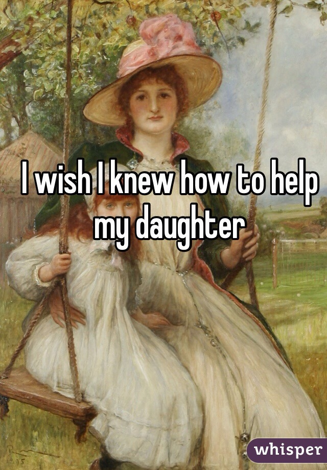 I wish I knew how to help my daughter