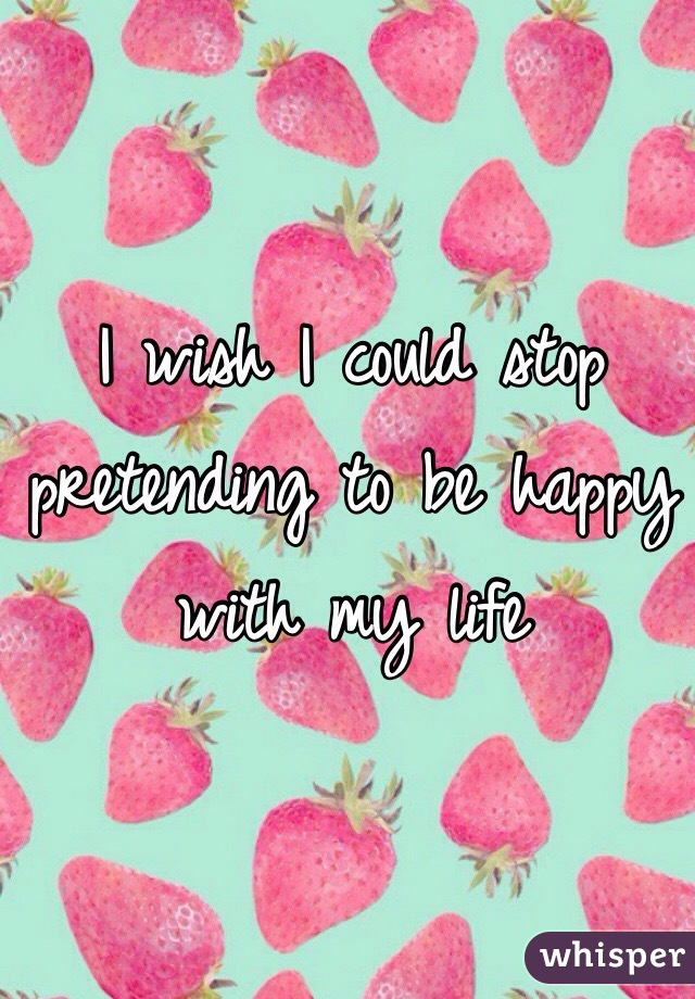 I wish I could stop pretending to be happy with my life