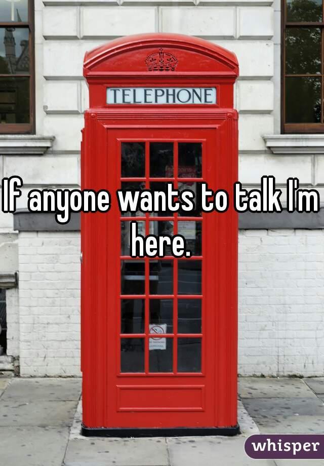 If anyone wants to talk I'm here.