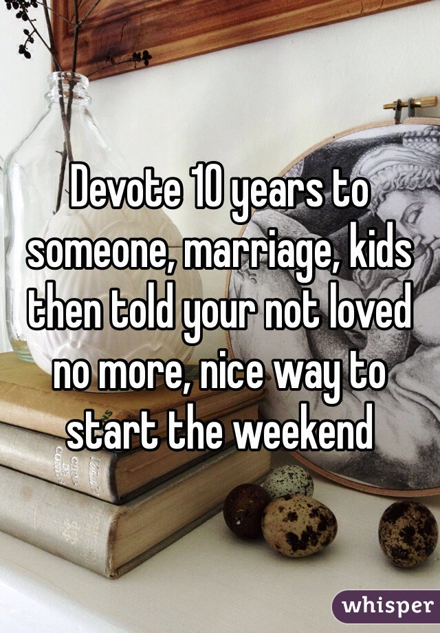 Devote 10 years to someone, marriage, kids then told your not loved no more, nice way to start the weekend