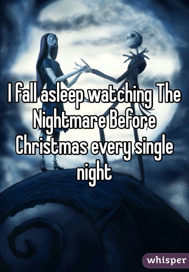 I fall asleep watching The Nightmare Before Christmas every single night