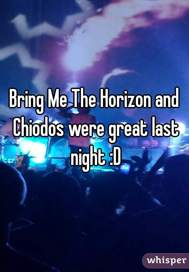 Bring Me The Horizon and Chiodos were great last night :D