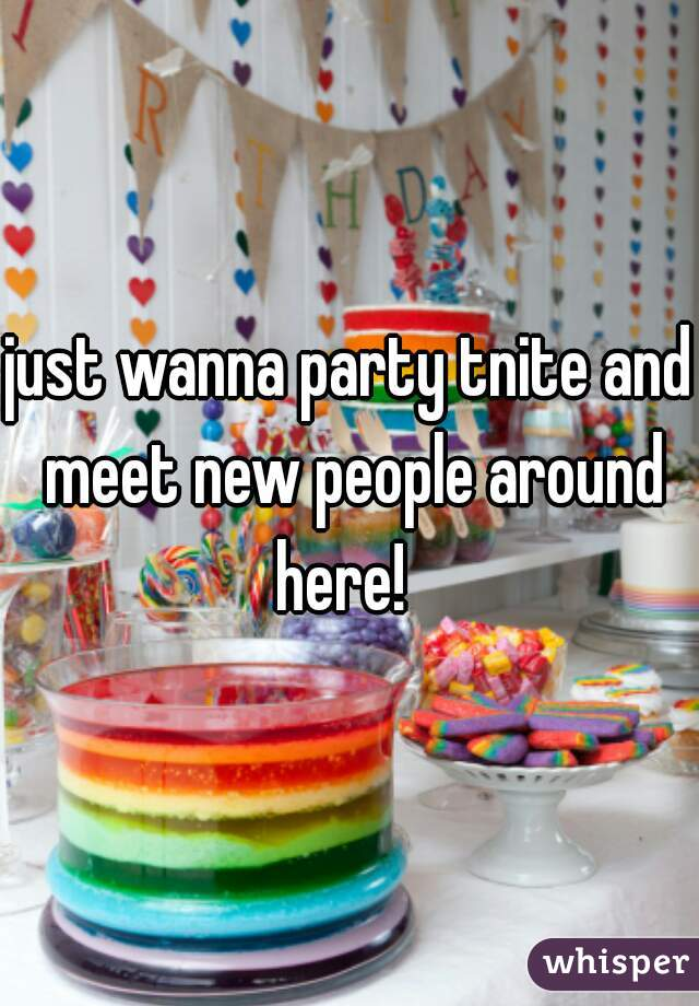 just wanna party tnite and meet new people around here!