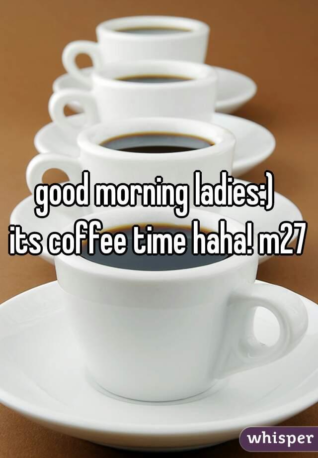 good morning ladies:)  its coffee time haha! m27