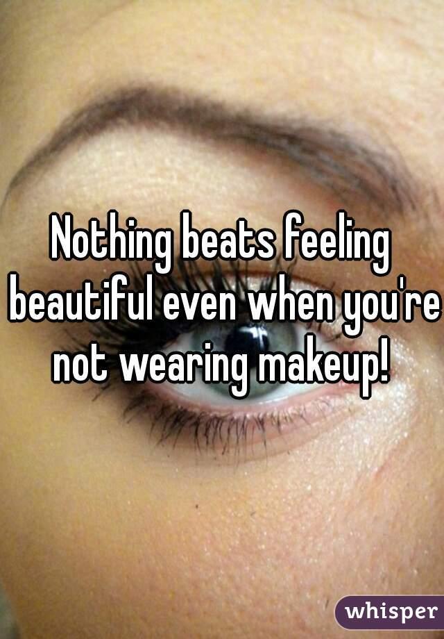 Nothing beats feeling beautiful even when you're not wearing makeup!