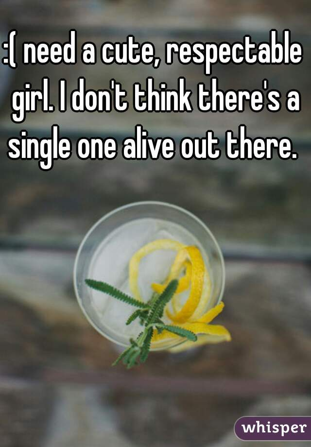 :( need a cute, respectable girl. I don't think there's a single one alive out there.