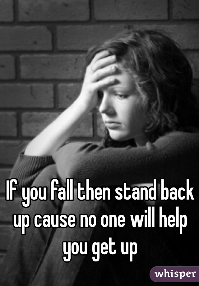 If you fall then stand back up cause no one will help you get up