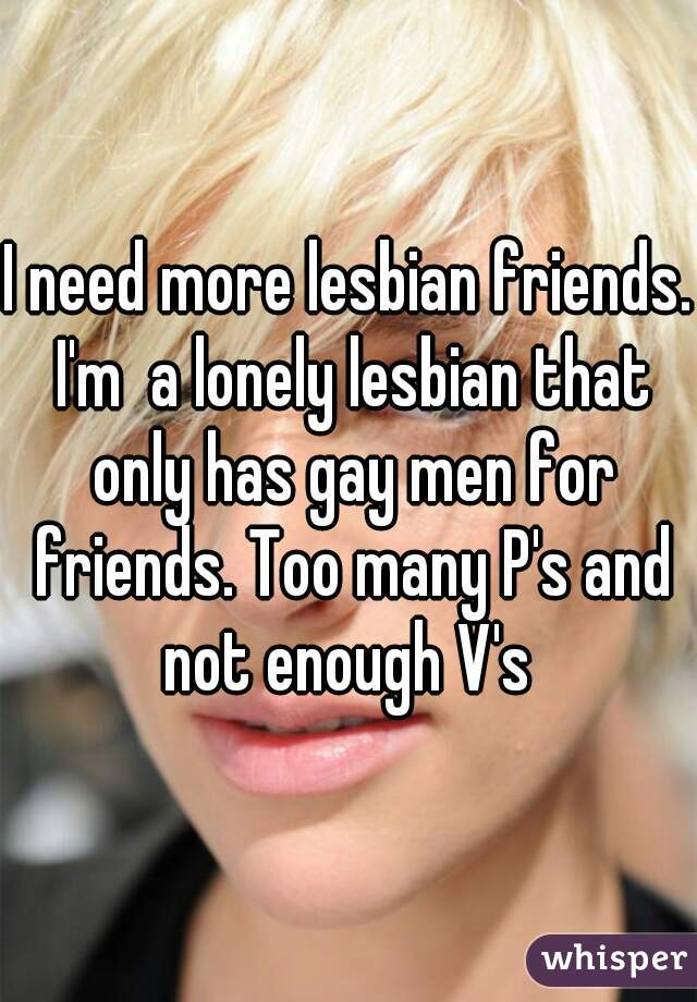 I need more lesbian friends. I'm  a lonely lesbian that only has gay men for friends. Too many P's and not enough V's