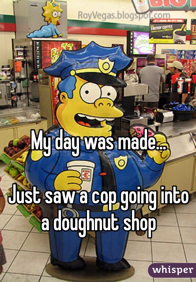 My day was made...  Just saw a cop going into a doughnut shop