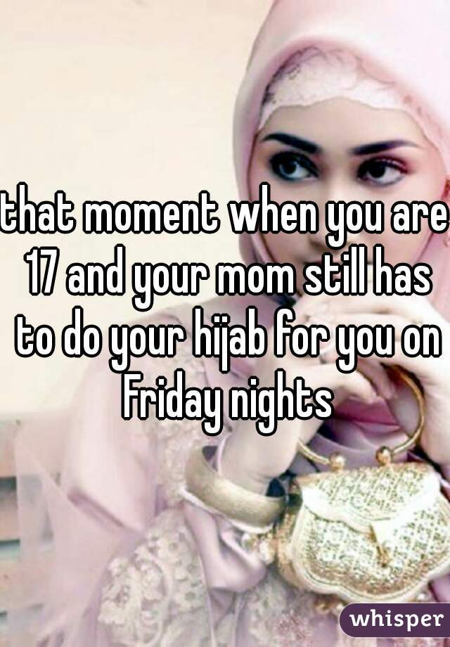 that moment when you are 17 and your mom still has to do your hijab for you on Friday nights