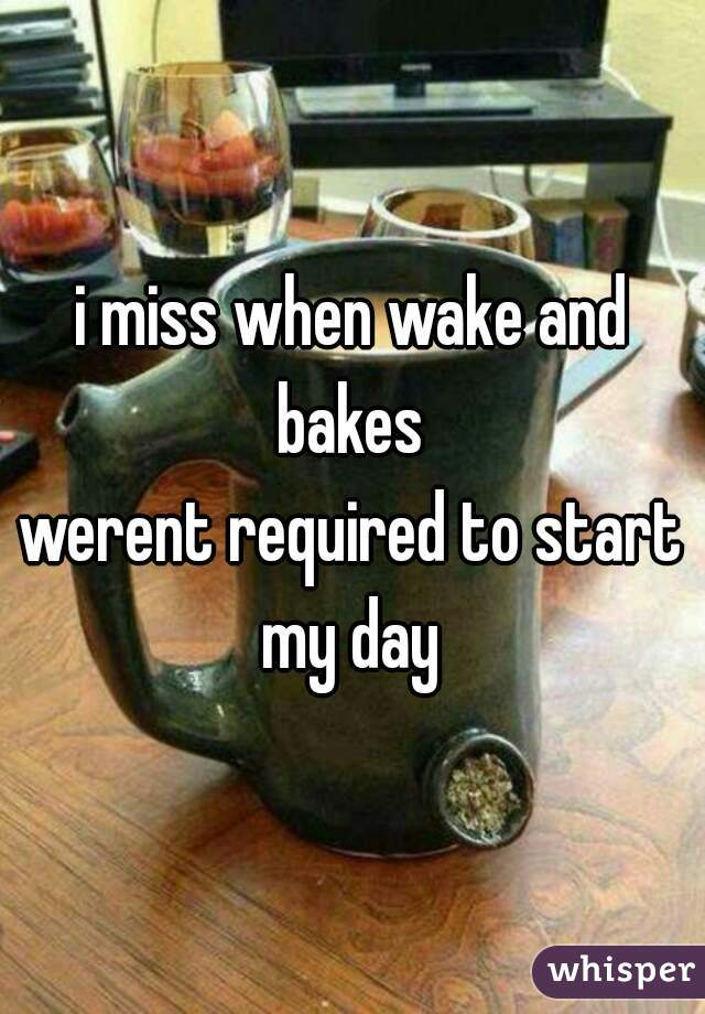 i miss when wake and bakes  werent required to start my day