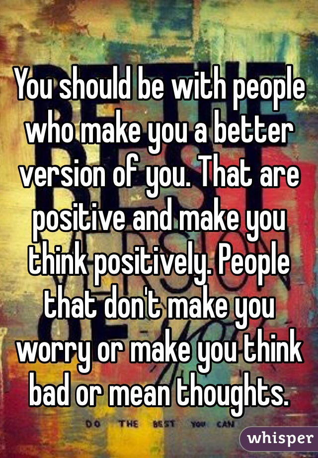 You should be with people who make you a better version of you. That are positive and make you think positively. People that don't make you worry or make you think bad or mean thoughts.