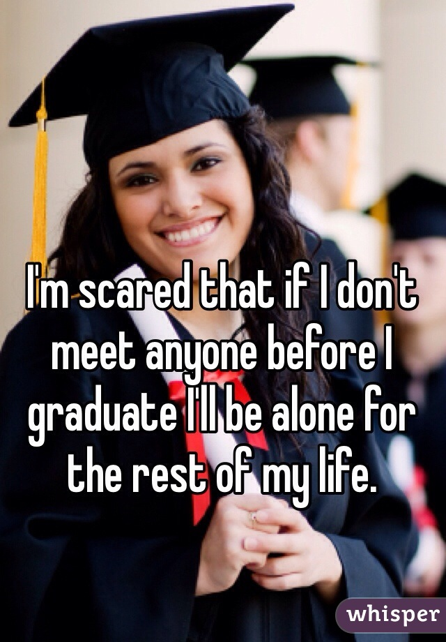 I'm scared that if I don't meet anyone before I graduate I'll be alone for the rest of my life.