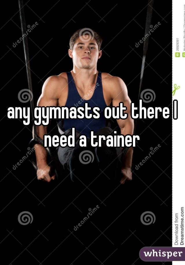 any gymnasts out there I need a trainer