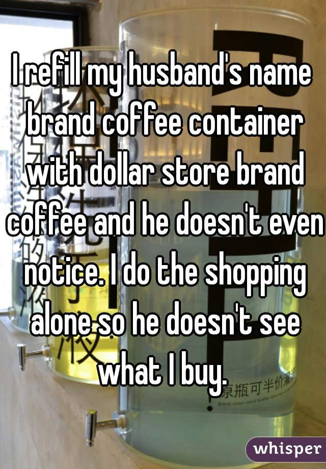 I refill my husband's name brand coffee container with dollar store brand coffee and he doesn't even notice. I do the shopping alone so he doesn't see what I buy.