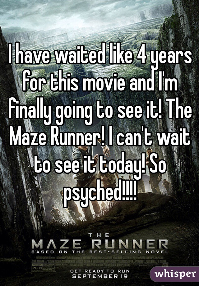 I have waited like 4 years for this movie and I'm finally going to see it! The Maze Runner! I can't wait to see it today! So psyched!!!!
