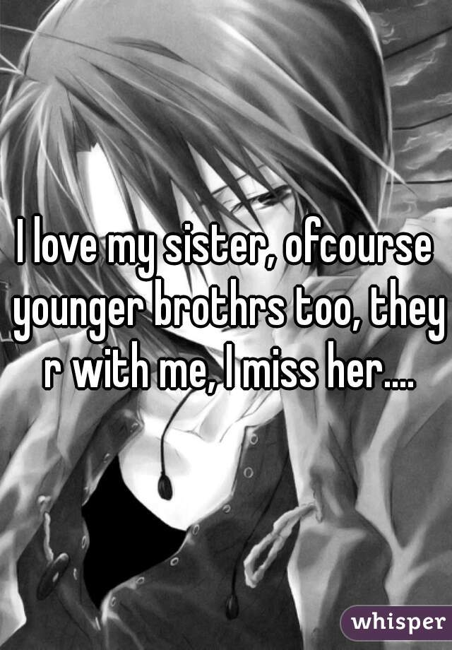 I love my sister, ofcourse younger brothrs too, they r with me, I miss her....