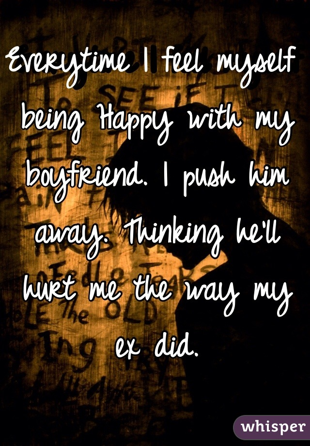 Everytime I feel myself being Happy with my boyfriend. I push him away. Thinking he'll hurt me the way my ex did.
