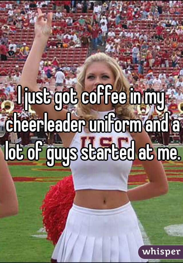 I just got coffee in my cheerleader uniform and a lot of guys started at me.
