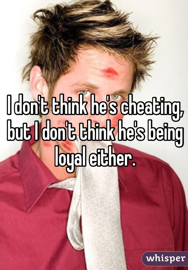 I don't think he's cheating, but I don't think he's being loyal either.
