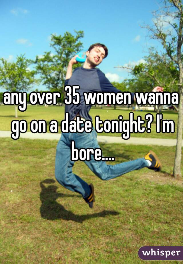 any over 35 women wanna go on a date tonight? I'm bore....