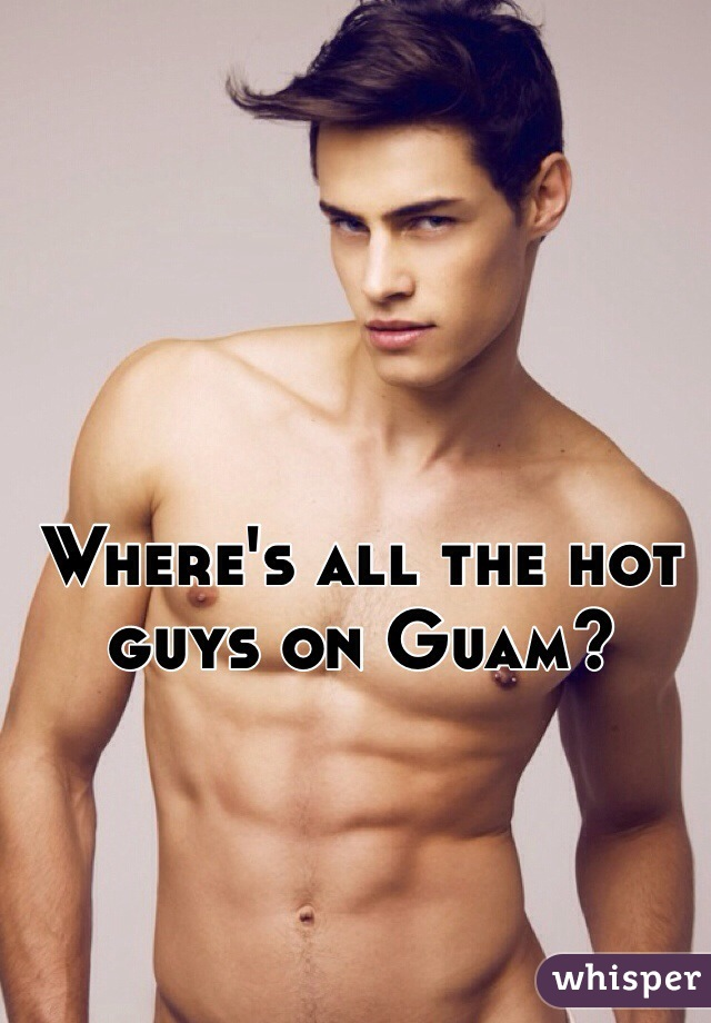 Where's all the hot guys on Guam?