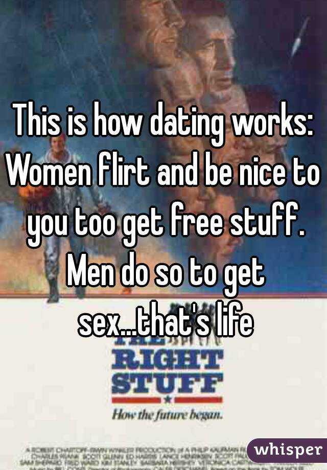 This is how dating works: Women flirt and be nice to you too get free stuff. Men do so to get sex...that's life