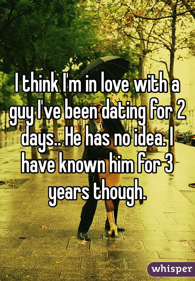 I think I'm in love with a guy I've been dating for 2 days.. He has no idea. I have known him for 3 years though.