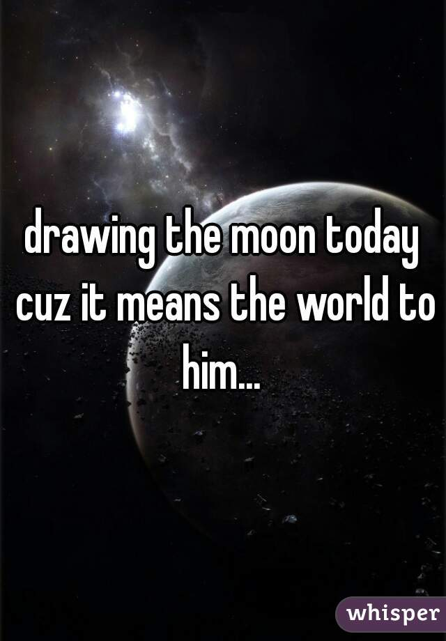 drawing the moon today cuz it means the world to him...