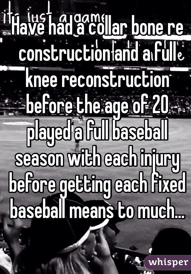 Have had a collar bone re construction and a full knee reconstruction before the age of 20 played a full baseball season with each injury before getting each fixed baseball means to much...