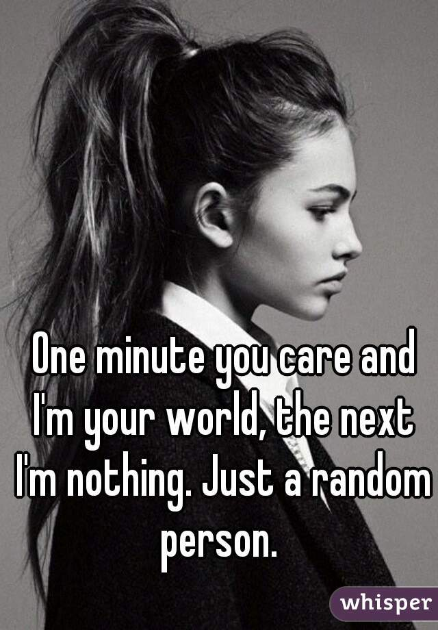 One minute you care and  I'm your world, the next  I'm nothing. Just a random person.