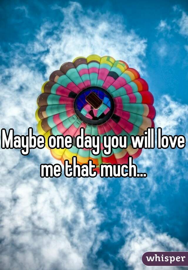 Maybe one day you will love me that much...