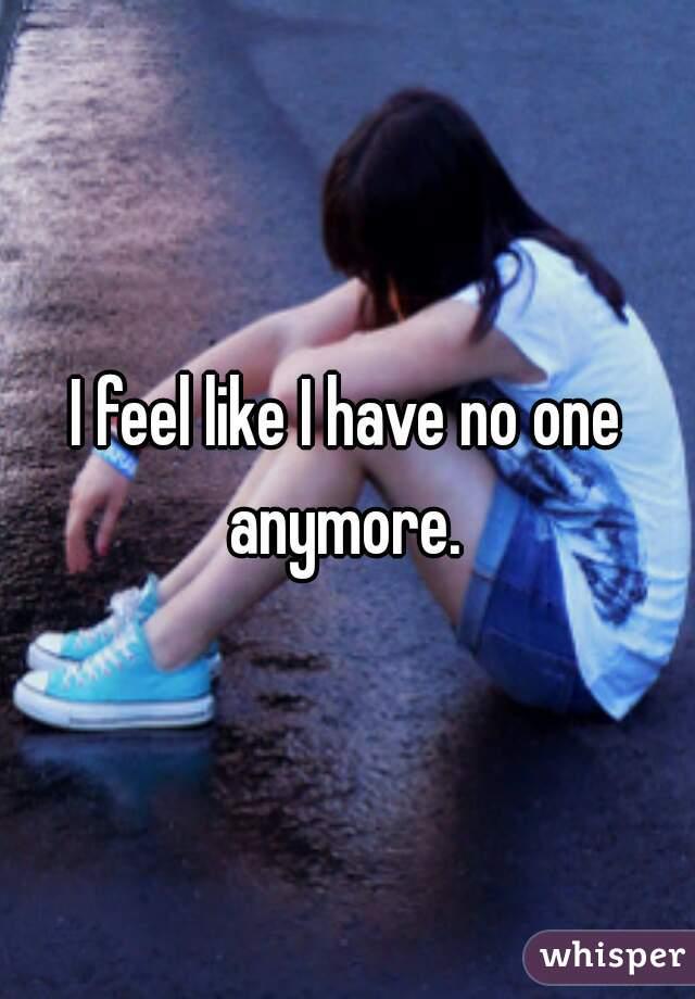 I feel like I have no one anymore.