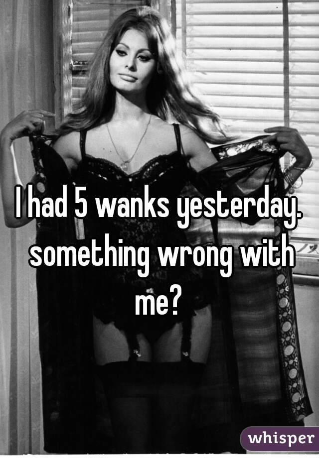 I had 5 wanks yesterday. something wrong with me?