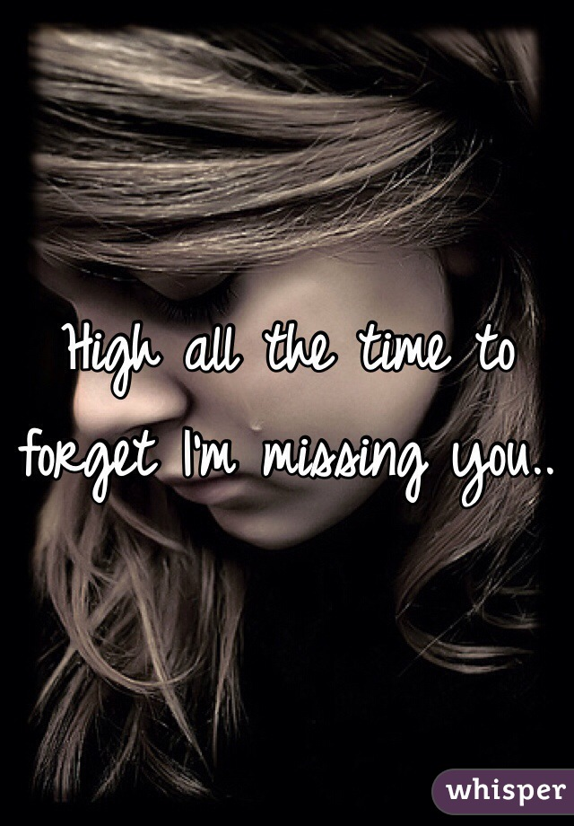 High all the time to forget I'm missing you..