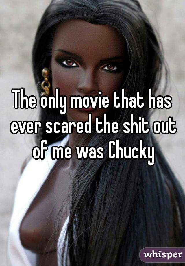 The only movie that has ever scared the shit out of me was Chucky