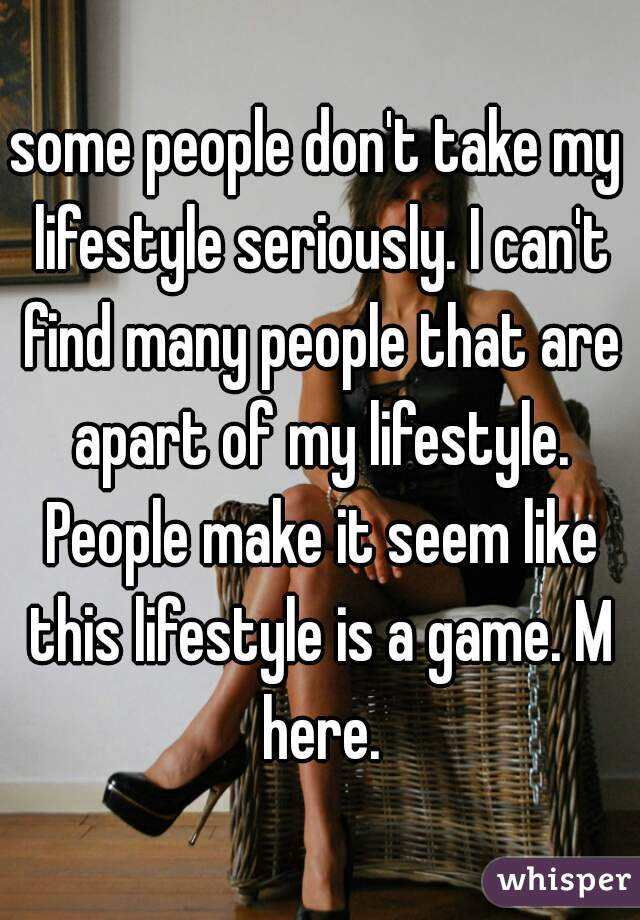 some people don't take my lifestyle seriously. I can't find many people that are apart of my lifestyle. People make it seem like this lifestyle is a game. M here.