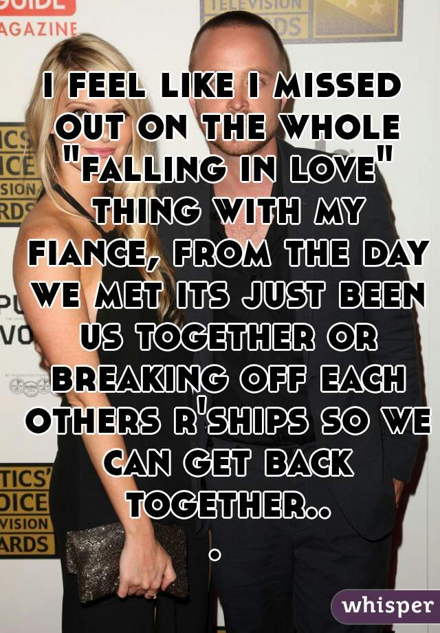 "i feel like i missed out on the whole ""falling in love"" thing with my fiance, from the day we met its just been us together or breaking off each others r'ships so we can get back together..."