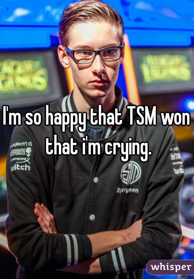 I'm so happy that TSM won that i'm crying.