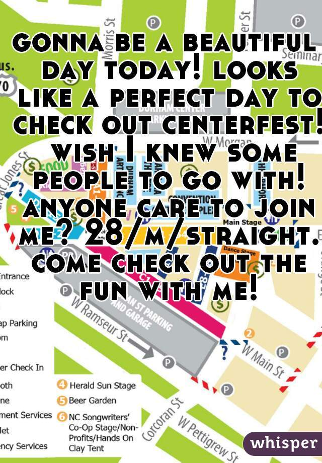 gonna be a beautiful day today! looks like a perfect day to check out centerfest!  wish I knew some people to go with! anyone care to join me? 28/m/straight. come check out the fun with me!