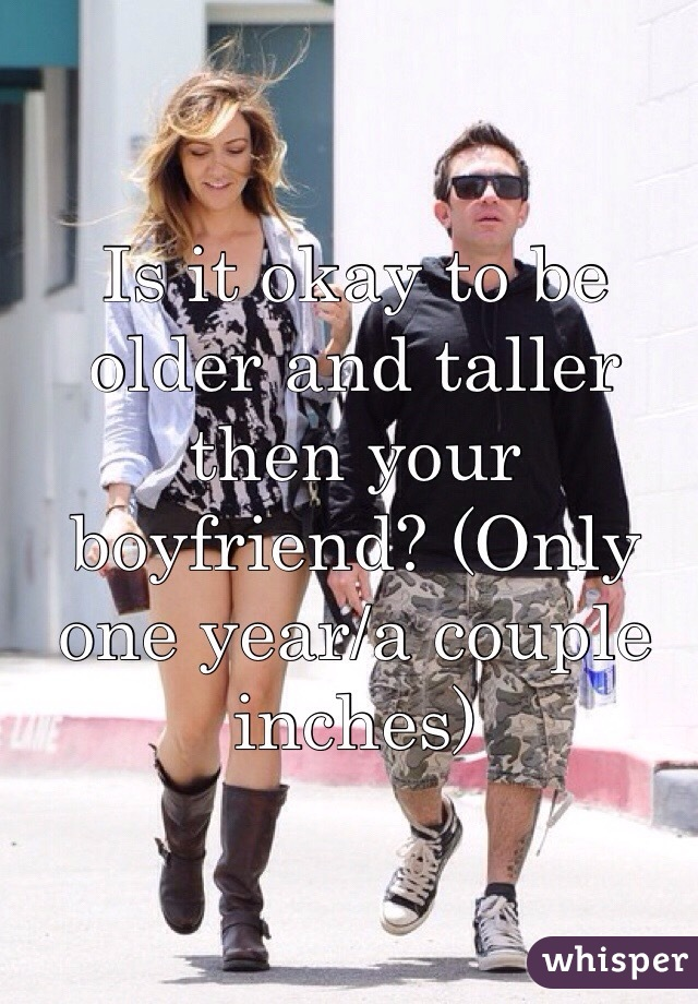 Is it okay to be older and taller then your boyfriend? (Only one year/a couple inches)