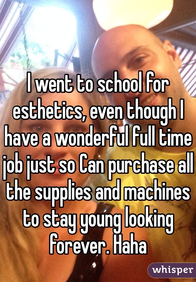 I went to school for esthetics, even though I have a wonderful full time job just so Can purchase all the supplies and machines to stay young looking forever. Haha