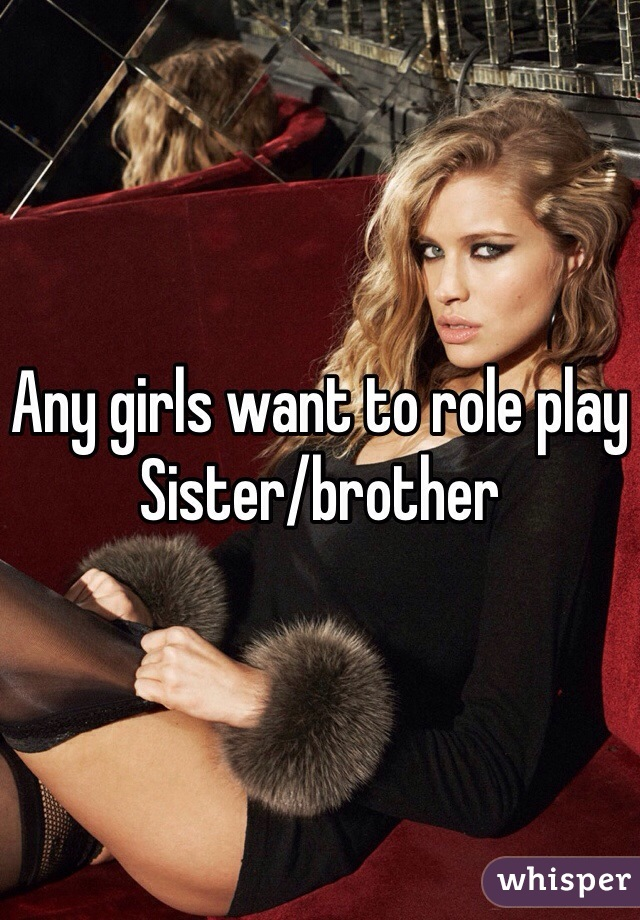 Any girls want to role play  Sister/brother